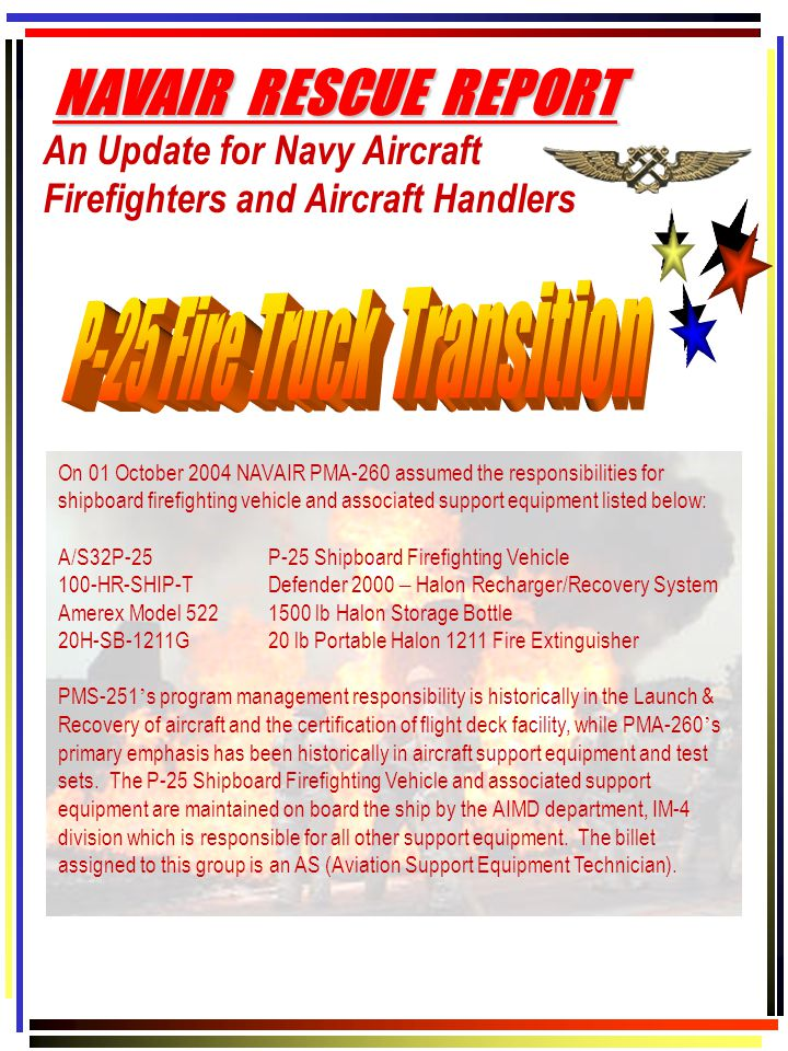 An Update for Navy Aircraft Firefighters and Aircraft Handlers NAVAIR RESCUE REPORT On 01 October 2004 NAVAIR PMA-260 assumed the responsibilities for shipboard firefighting vehicle and associated support equipment listed below: A/S32P-25P-25 Shipboard Firefighting Vehicle 100-HR-SHIP-TDefender 2000 – Halon Recharger/Recovery System Amerex Model 5221500 lb Halon Storage Bottle 20H-SB-1211G20 lb Portable Halon 1211 Fire Extinguisher PMS-251 ' s program management responsibility is historically in the Launch & Recovery of aircraft and the certification of flight deck facility, while PMA-260 ' s primary emphasis has been historically in aircraft support equipment and test sets.