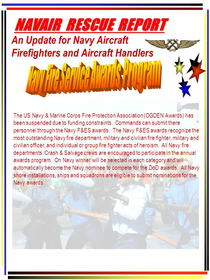 An Update for Navy Aircraft Firefighters and Aircraft Handlers NAVAIR RESCUE REPORT The US Navy & Marine Corps Fire Protection Association (OGDEN Awards) has been suspended due to funding constraints.