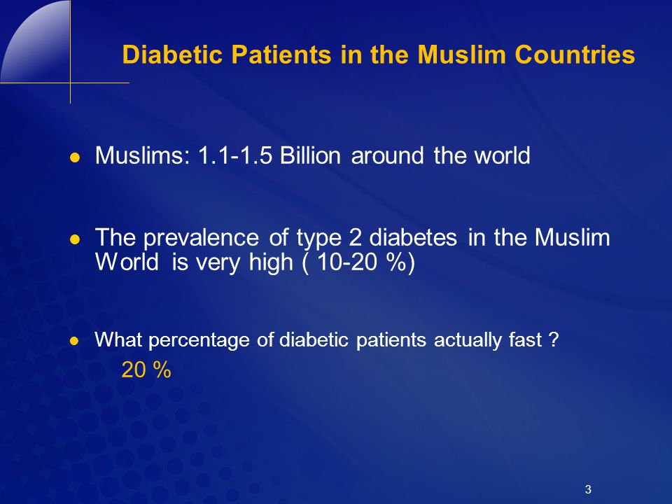 3 Diabetic Patients in the Muslim Countries Muslims: 1.1-1.5 Billion around the world The prevalence of type 2 diabetes in the Muslim World is very hi