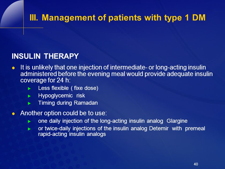 III. Management of patients with type 1 DM INSULIN THERAPY It is unlikely that one injection of intermediate- or long-acting insulin administered befo