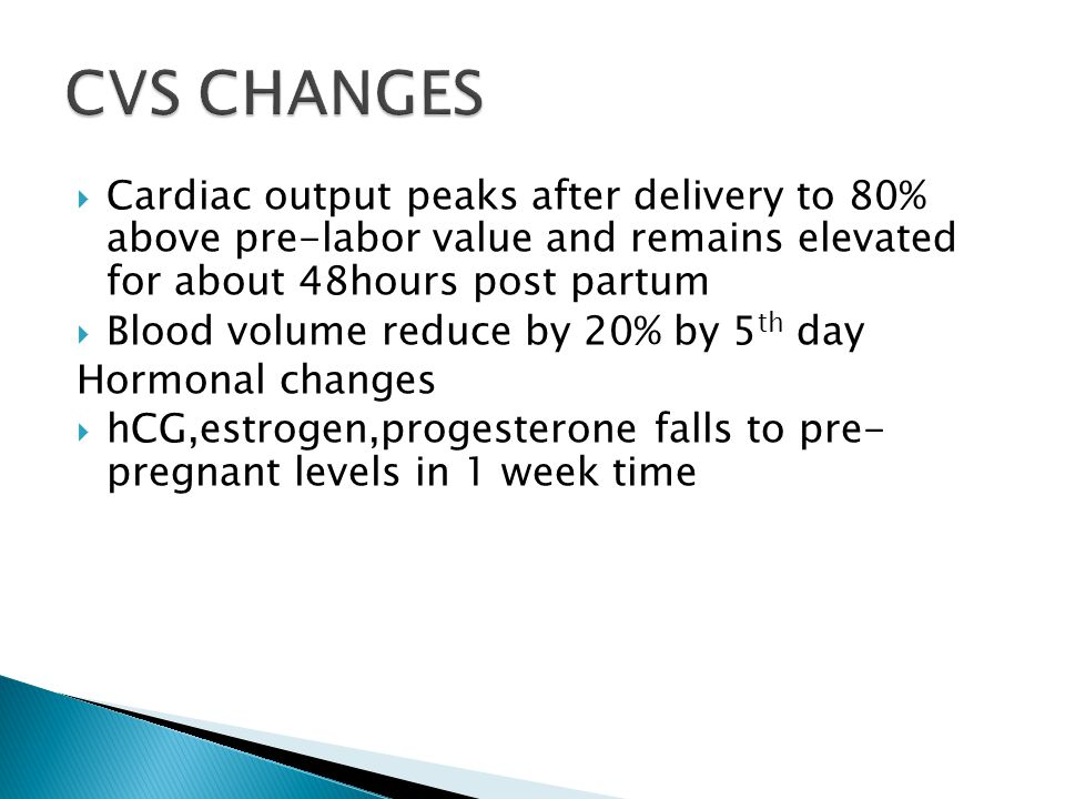  Cardiac output peaks after delivery to 80% above pre-labor value and remains elevated for about 48hours post partum  Blood volume reduce by 20% by