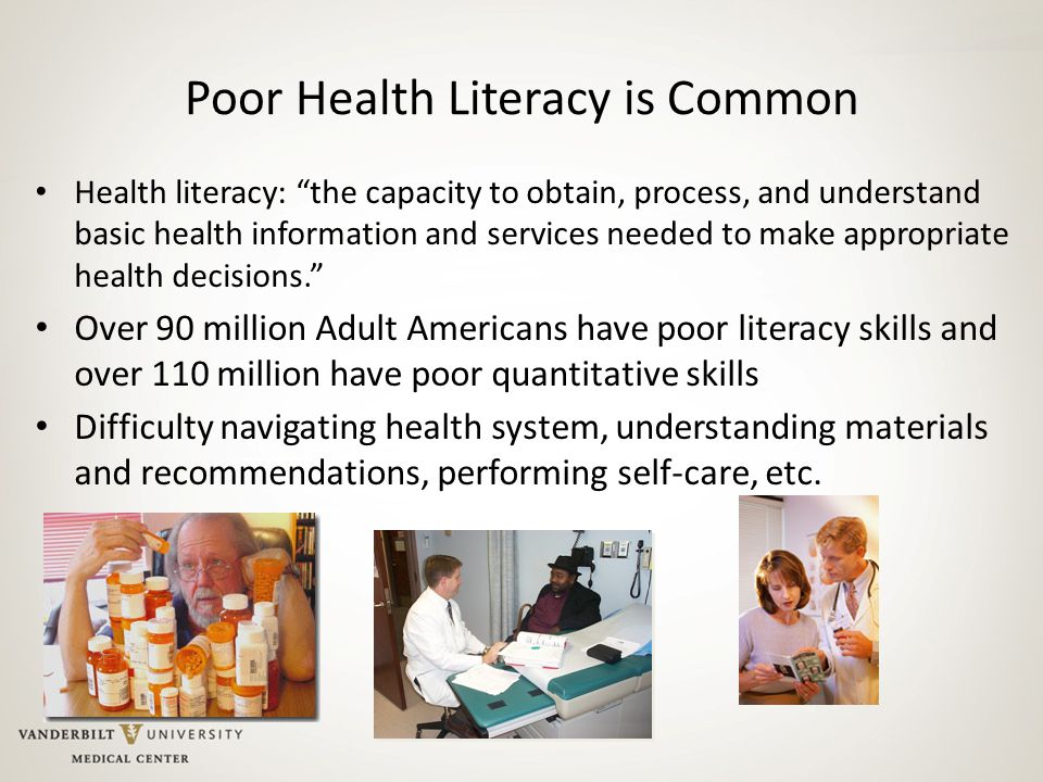 """Poor Health Literacy is Common Health literacy: """"the capacity to obtain, process, and understand basic health information and services needed to make"""