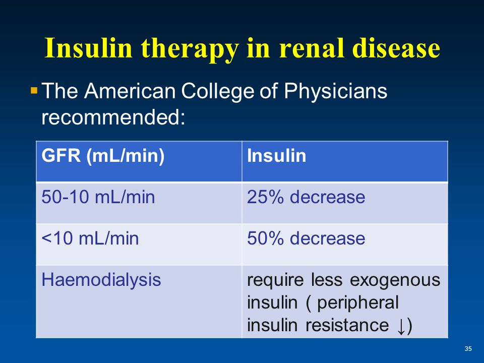 Insulin therapy in renal disease  The American College of Physicians recommended: 35 GFR (mL/min)Insulin 50-10 mL/min25% decrease <10 mL/min50% decre