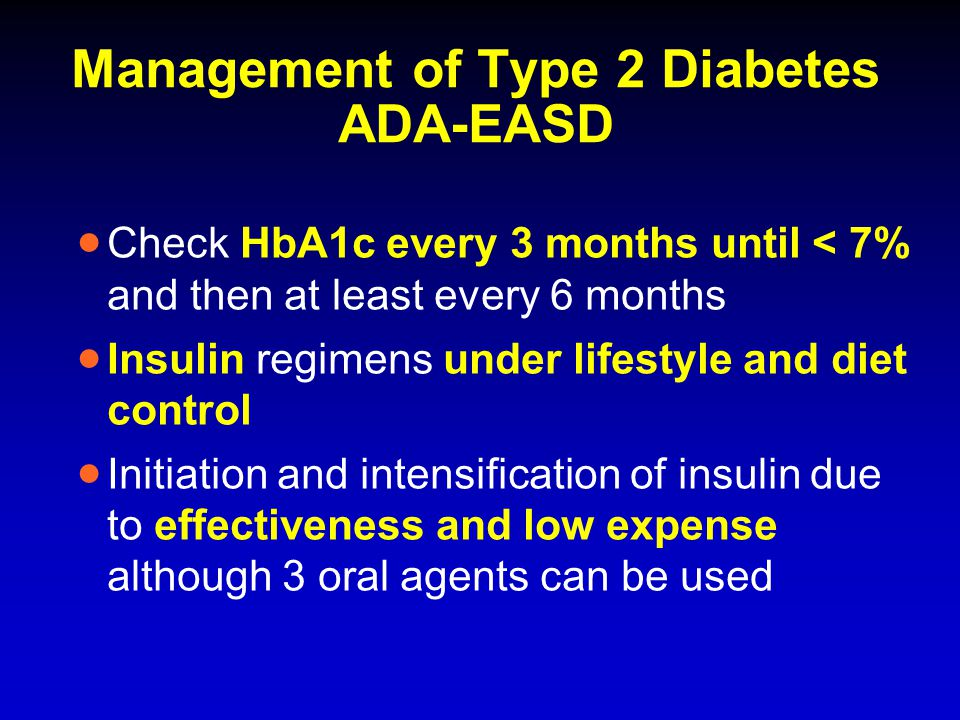 Management of Type 2 Diabetes ADA-EASD  Check HbA1c every 3 months until < 7% and then at least every 6 months  Insulin regimens under lifestyle and
