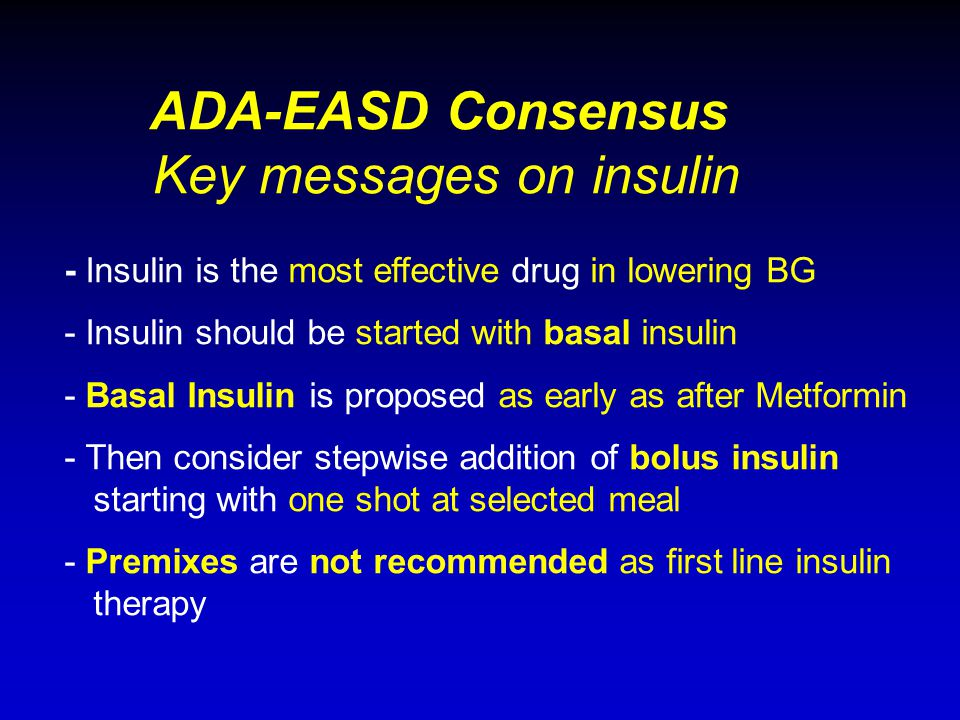 - Insulin is the most effective drug in lowering BG - Insulin should be started with basal insulin - Basal Insulin is proposed as early as after Metfo