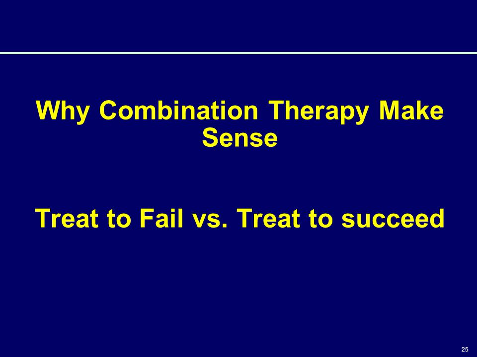 25 Why Combination Therapy Make Sense Treat to Fail vs. Treat to succeed