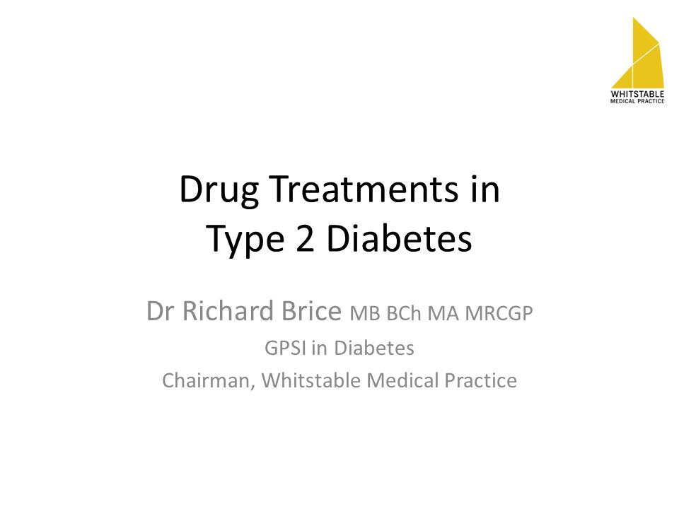 Drug Treatments in Type 2 Diabetes Dr Richard Brice MB BCh MA MRCGP GPSI in Diabetes Chairman, Whitstable Medical Practice