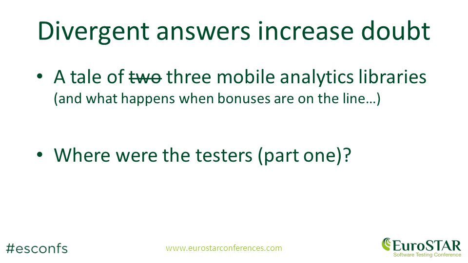 www.eurostarconferences.com Divergent answers increase doubt A tale of two three mobile analytics libraries (and what happens when bonuses are on the line…) Where were the testers (part one)?