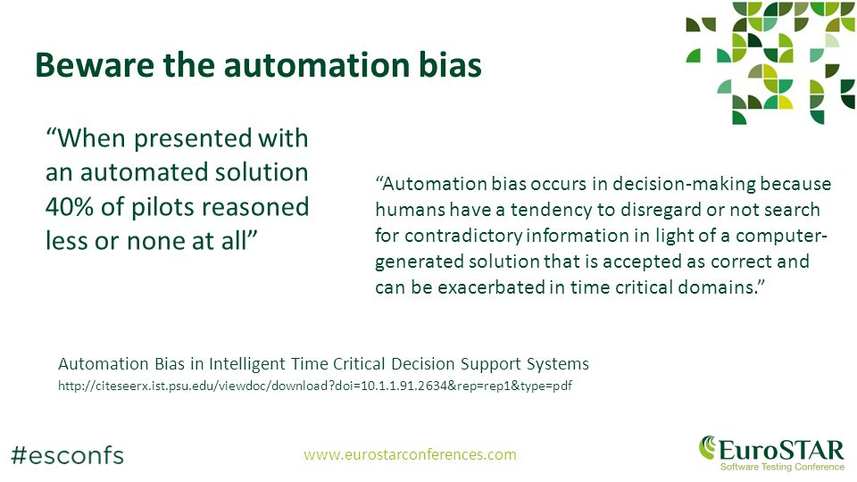 www.eurostarconferences.com Beware the automation bias Automation bias occurs in decision-making because humans have a tendency to disregard or not search for contradictory information in light of a computer- generated solution that is accepted as correct and can be exacerbated in time critical domains. Automation Bias in Intelligent Time Critical Decision Support Systems http://citeseerx.ist.psu.edu/viewdoc/download?doi=10.1.1.91.2634&rep=rep1&type=pdf When presented with an automated solution 40% of pilots reasoned less or none at all