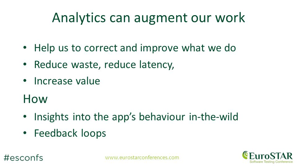 www.eurostarconferences.com Analytics can augment our work Help us to correct and improve what we do Reduce waste, reduce latency, Increase value How Insights into the app's behaviour in-the-wild Feedback loops
