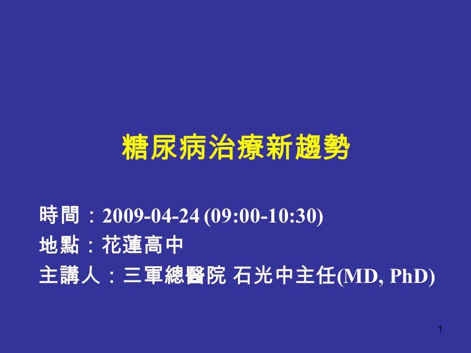 糖尿病治療新趨勢 時間: 2009-04-24 (09:00-10:30) 地點:花蓮高中 主講人:三軍總醫院 石光中主任 (MD, PhD) 1