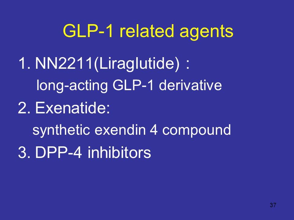 GLP-1 related agents 1.NN2211(Liraglutide) : long-acting GLP-1 derivative 2.Exenatide: synthetic exendin 4 compound 3.DPP-4 inhibitors 37