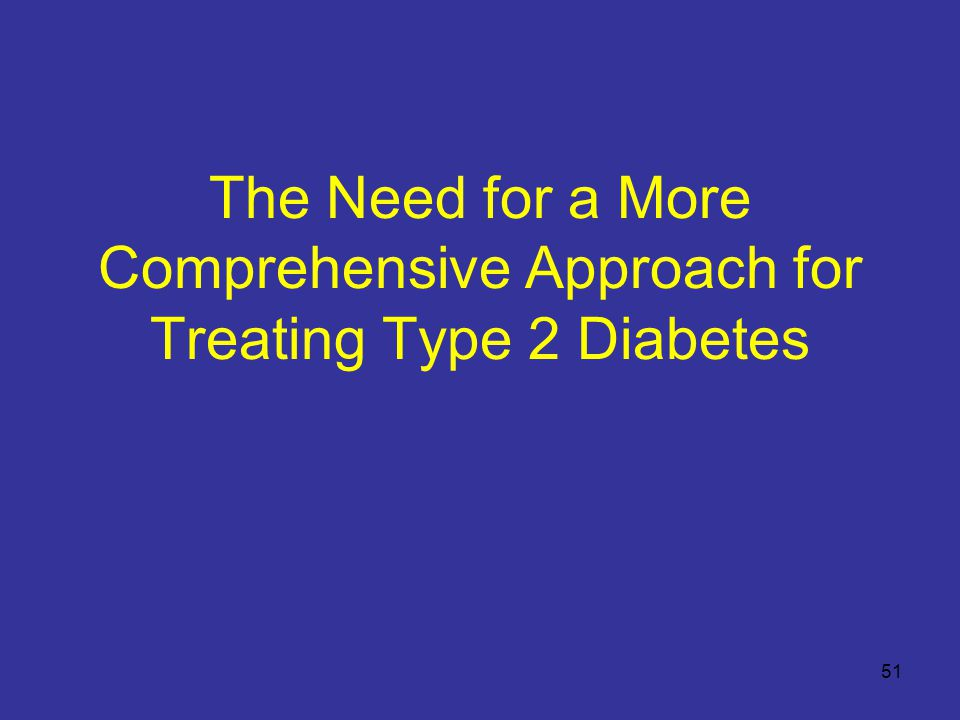 The Need for a More Comprehensive Approach for Treating Type 2 Diabetes 51