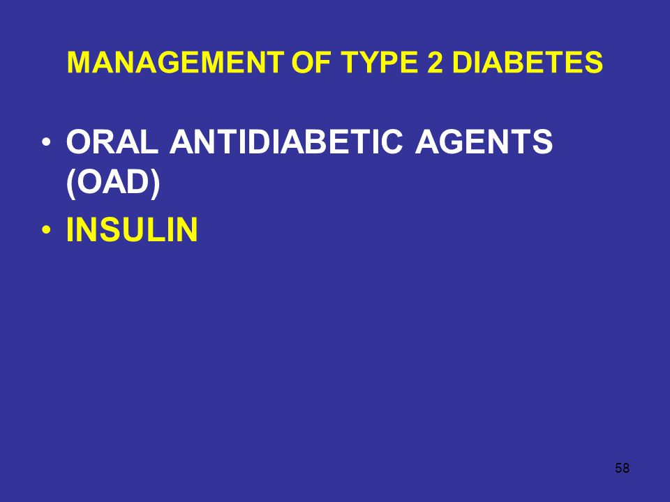 MANAGEMENT OF TYPE 2 DIABETES ORAL ANTIDIABETIC AGENTS (OAD) INSULIN 58