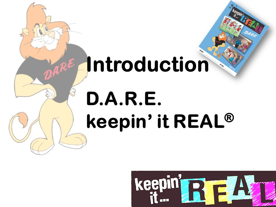 Introduction D.A.R.E. keepin' it REAL ®