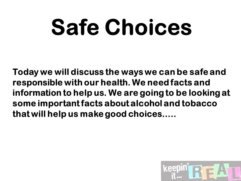 Safe Choices Today we will discuss the ways we can be safe and responsible with our health.