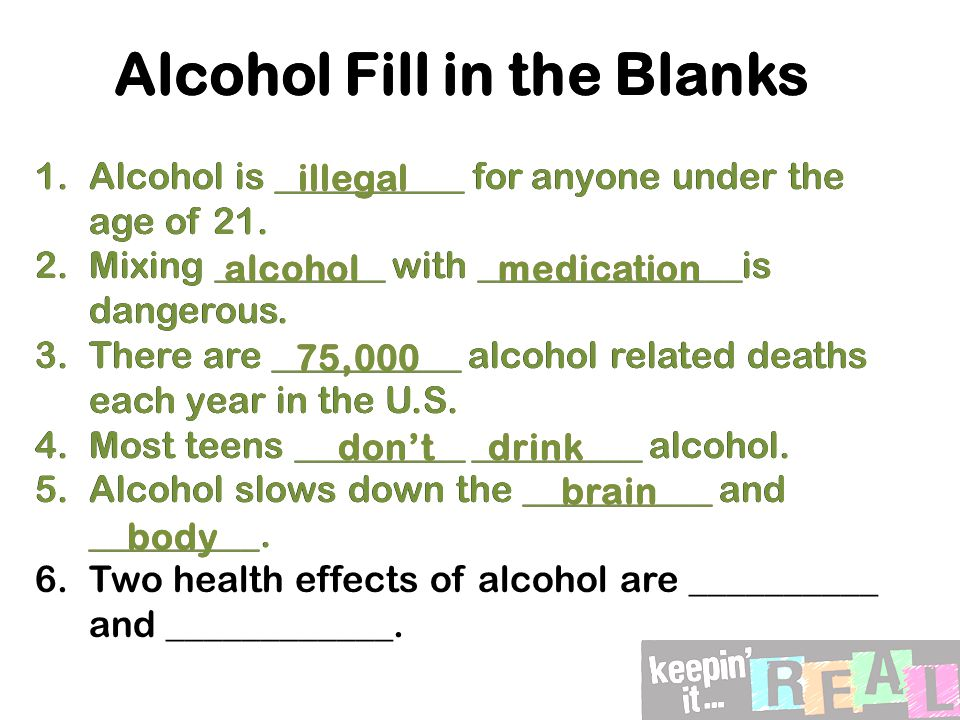 Alcohol Fill in the Blanks 1.Alcohol is __________ for anyone under the age of 21.