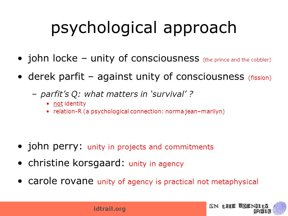 idtrail.org psychological approach john locke – unity of consciousness (the prince and the cobbler) derek parfit – against unity of consciousness (fission) –parfit's Q: what matters in 'survival' .