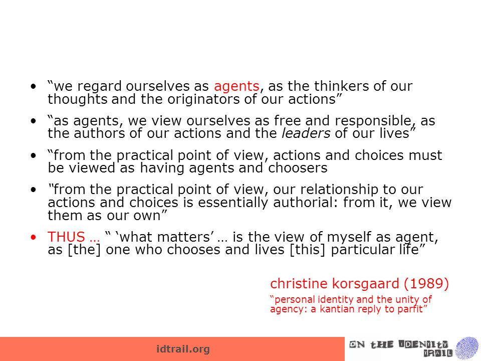idtrail.org we regard ourselves as agents, as the thinkers of our thoughts and the originators of our actions as agents, we view ourselves as free and responsible, as the authors of our actions and the leaders of our lives from the practical point of view, actions and choices must be viewed as having agents and choosers from the practical point of view, our relationship to our actions and choices is essentially authorial: from it, we view them as our own THUS … 'what matters' … is the view of myself as agent, as [the] one who chooses and lives [this] particular life christine korsgaard (1989) personal identity and the unity of agency: a kantian reply to parfit