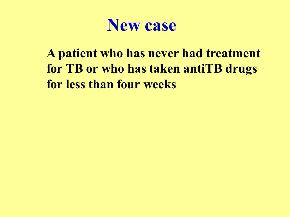 New case A patient who has never had treatment for TB or who has taken antiTB drugs for less than four weeks