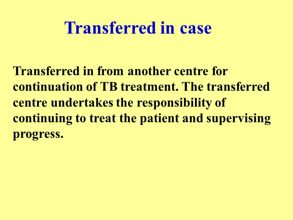Transferred in case Transferred in from another centre for continuation of TB treatment. The transferred centre undertakes the responsibility of conti