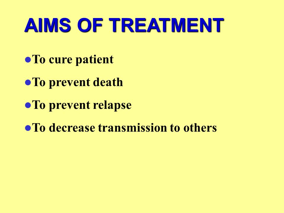 AIMS OF TREATMENT To cure patient To prevent death To prevent relapse To decrease transmission to others