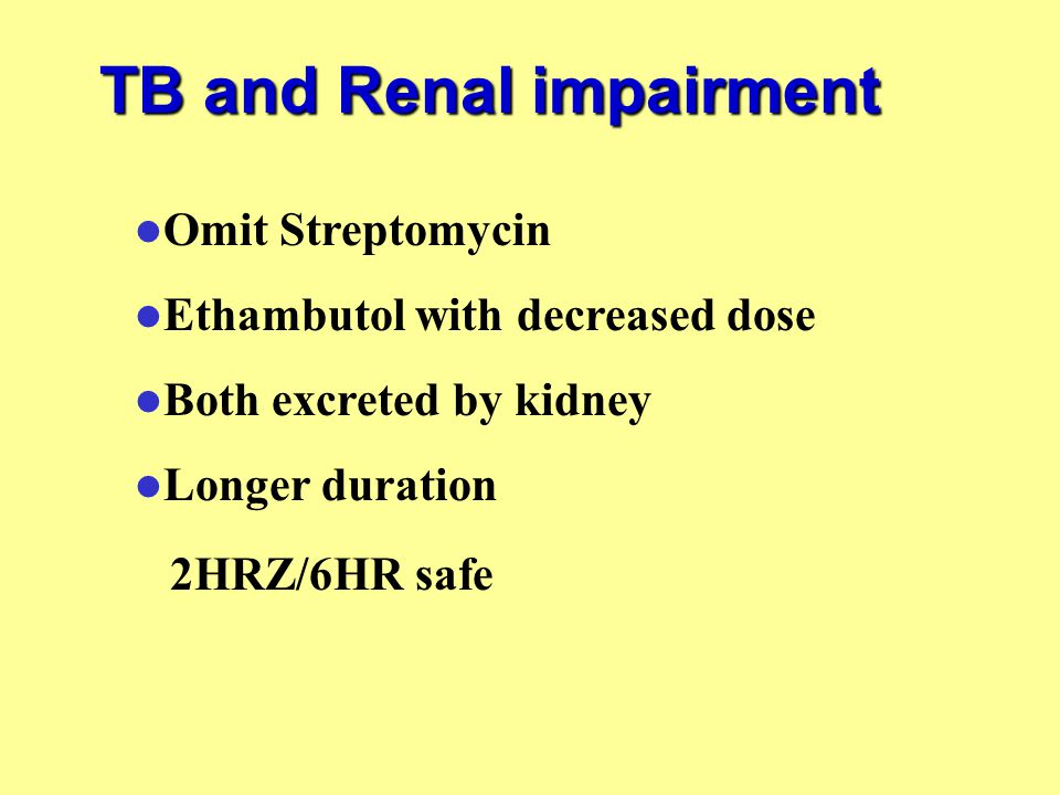 TB and Renal impairment Omit Streptomycin Ethambutol with decreased dose Both excreted by kidney Longer duration 2HRZ/6HR safe
