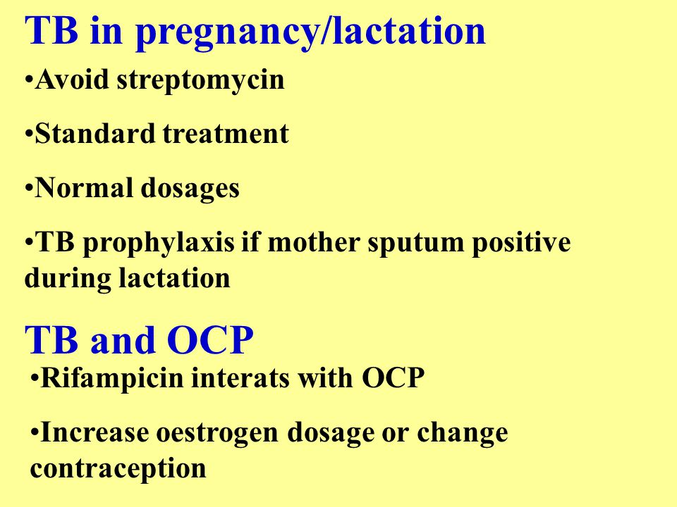 TB in pregnancy/lactation Avoid streptomycin Standard treatment Normal dosages TB prophylaxis if mother sputum positive during lactation TB and OCP Ri