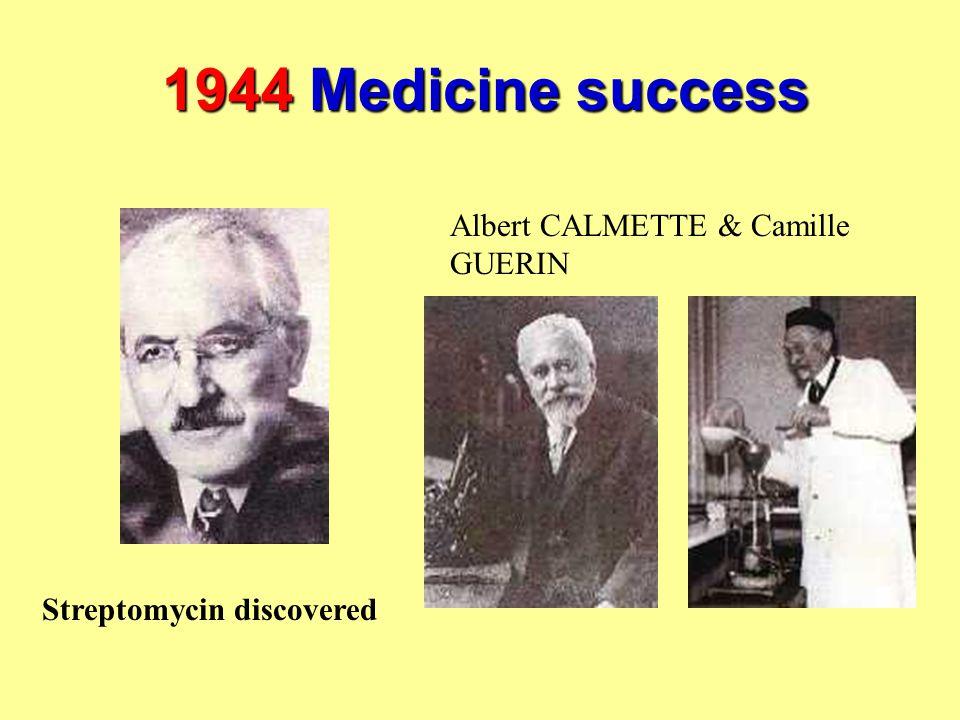 1944 Medicine success Streptomycin discovered Albert CALMETTE & Camille GUERIN