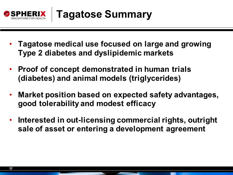 17 Tagatose Summary Tagatose medical use focused on large and growing Type 2 diabetes and dyslipidemic markets Proof of concept demonstrated in human trials (diabetes) and animal models (triglycerides) Market position based on expected safety advantages, good tolerability and modest efficacy Interested in out-licensing commercial rights, outright sale of asset or entering a development agreement