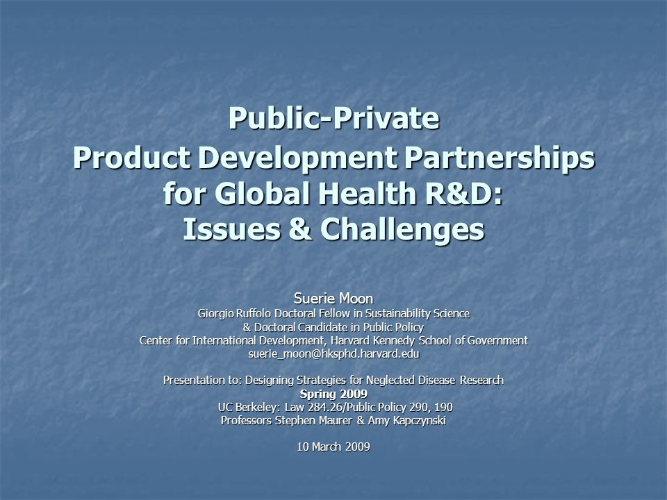 Public-Private Product Development Partnerships for Global Health R&D: Issues & Challenges Suerie Moon Giorgio Ruffolo Doctoral Fellow in Sustainability Science & Doctoral Candidate in Public Policy Center for International Development, Harvard Kennedy School of Government suerie_moon@hksphd.harvard.edu Presentation to: Designing Strategies for Neglected Disease Research Spring 2009 UC Berkeley: Law 284.26/Public Policy 290, 190 UC Berkeley: Law 284.26/Public Policy 290, 190 Professors Stephen Maurer & Amy Kapczynski 10 March 2009