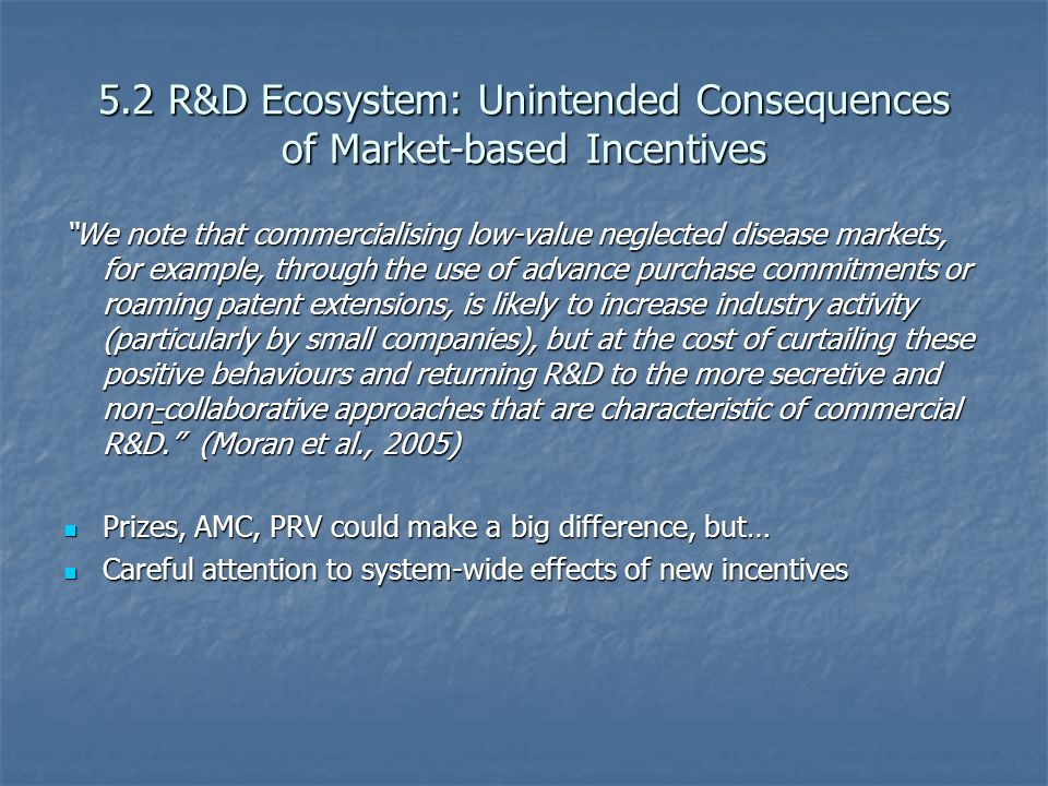 5.2 R&D Ecosystem: Unintended Consequences of Market-based Incentives We note that commercialising low-value neglected disease markets, for example, through the use of advance purchase commitments or roaming patent extensions, is likely to increase industry activity (particularly by small companies), but at the cost of curtailing these positive behaviours and returning R&D to the more secretive and non-collaborative approaches that are characteristic of commercial R&D. (Moran et al., 2005) Prizes, AMC, PRV could make a big difference, but… Prizes, AMC, PRV could make a big difference, but… Careful attention to system-wide effects of new incentives Careful attention to system-wide effects of new incentives