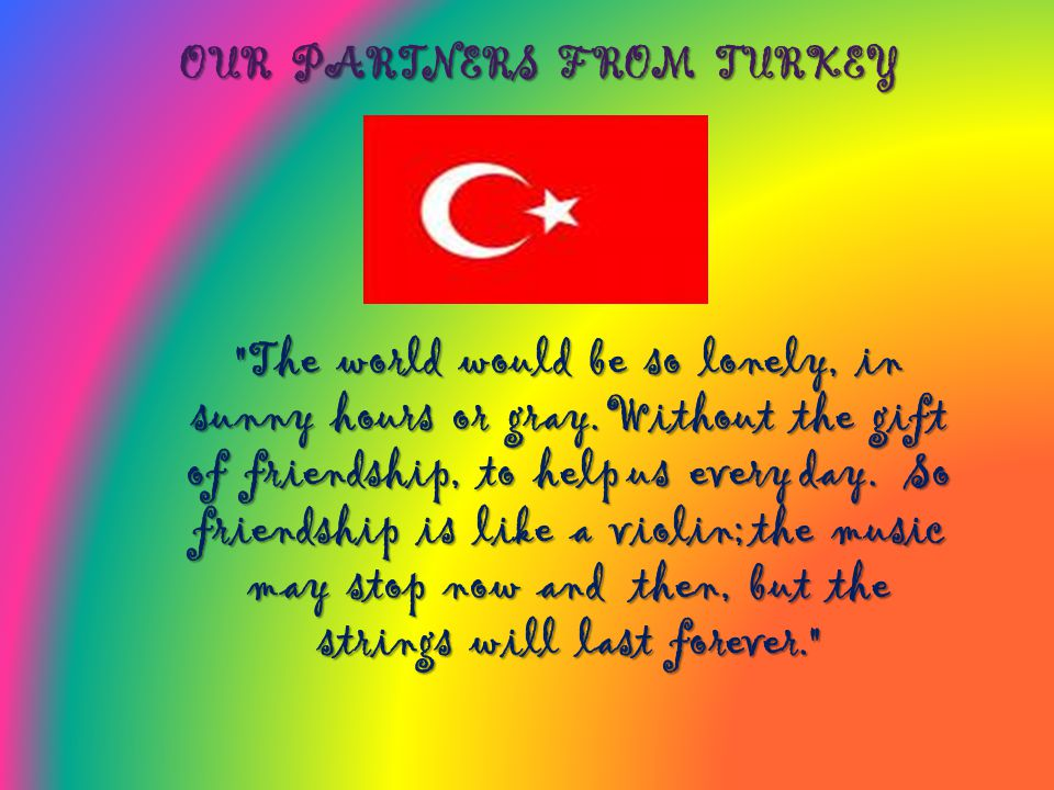 OUR PARTNERS FROM TURKEY The world would be so lonely, in sunny hours or gray.