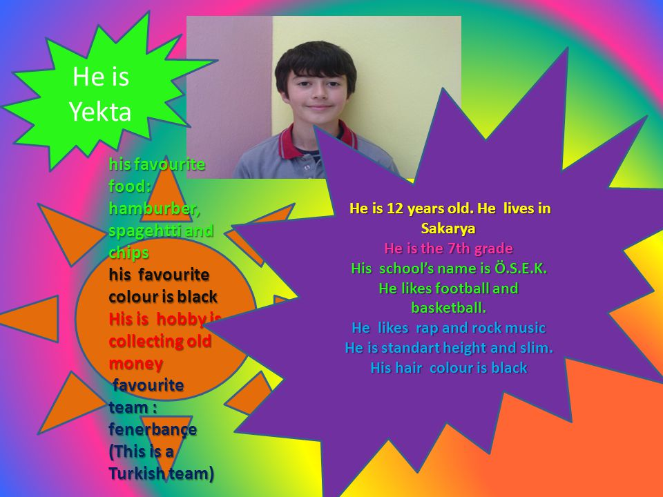He is Yekta his favourite food: hamburber, spagehtti and chips his favourite colour is black His is hobby is collecting old money favourite team : fenerbançe (This is a Turkish team) favourite team : fenerbançe (This is a Turkish team) He is 12 years old.