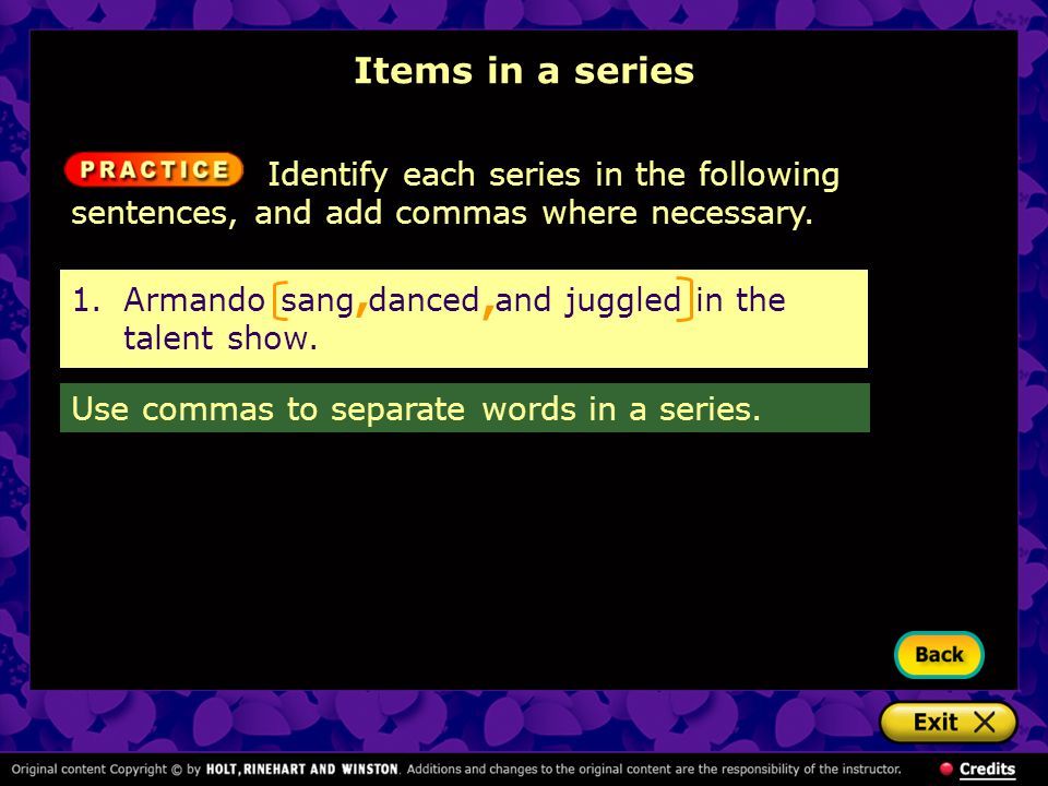 1.Armando sang danced and juggled in the talent show., Items in a series Identify each series in the following sentences, and add commas where necessa
