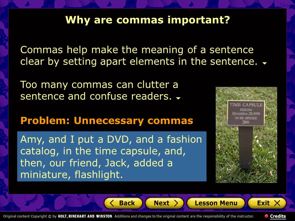 Why are commas important? Problem: Unnecessary commas Amy, and I put a DVD, and a fashion catalog, in the time capsule, and, then, our friend, Jack, a