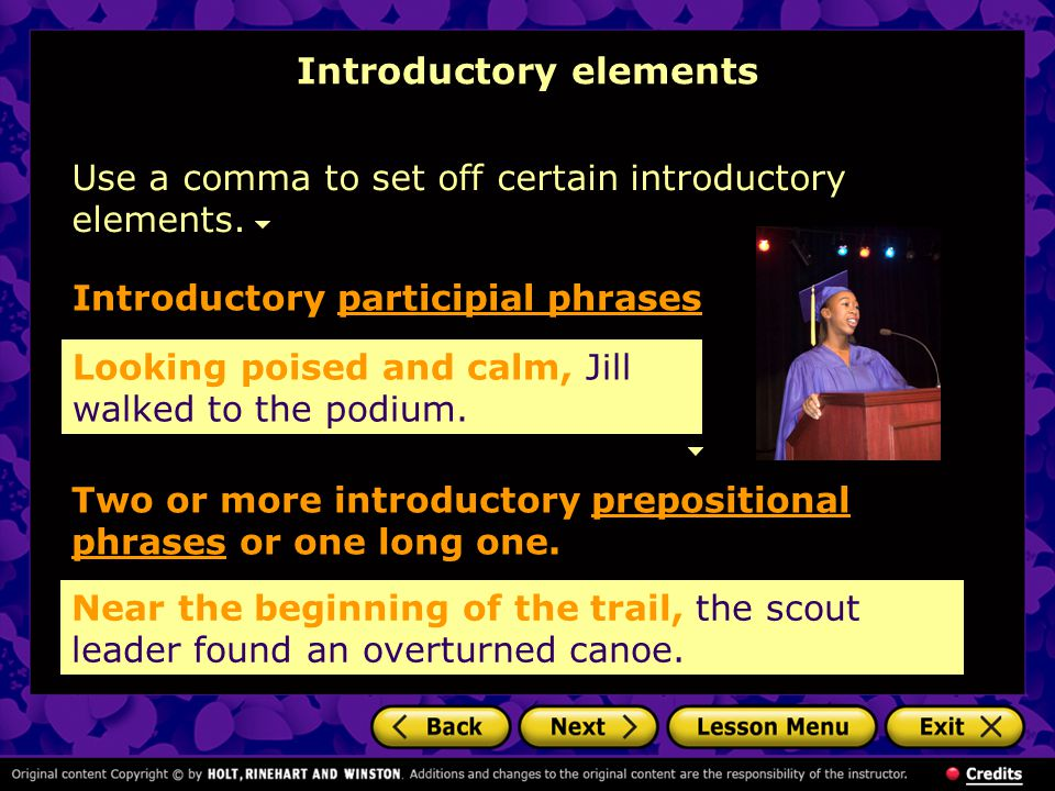 Introductory elements Use a comma to set off certain introductory elements. Looking poised and calm, Jill walked to the podium. Introductory participi
