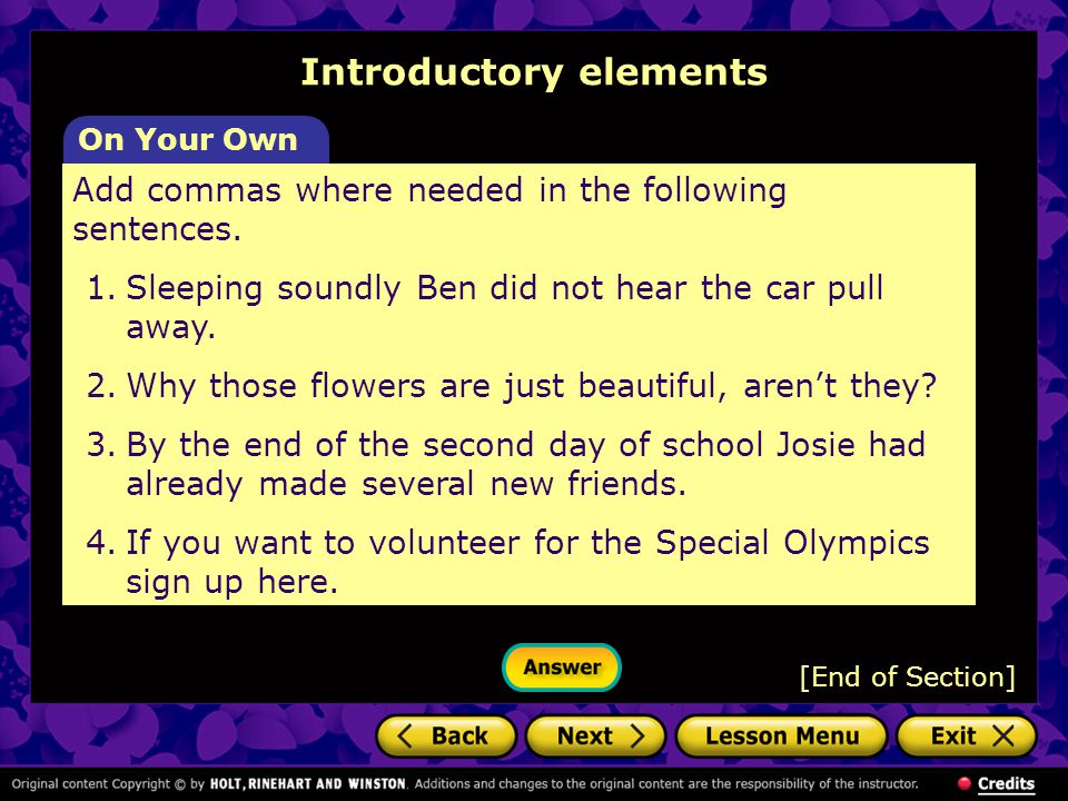 Introductory elements On Your Own Add commas where needed in the following sentences. 1.Sleeping soundly Ben did not hear the car pull away. 2.Why tho