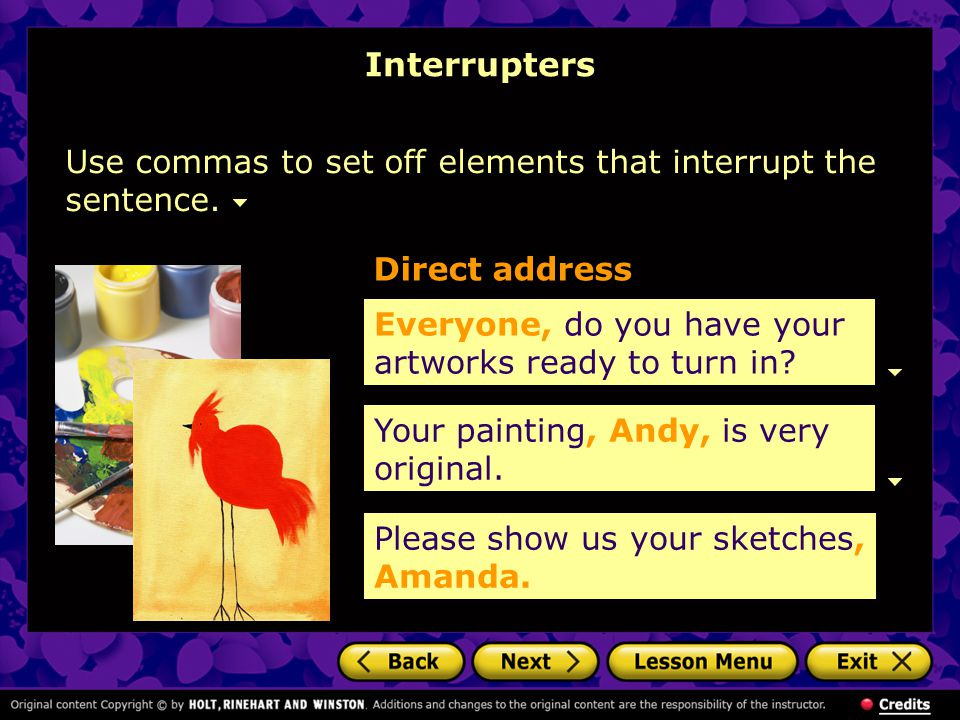 Interrupters Use commas to set off elements that interrupt the sentence. Everyone, do you have your artworks ready to turn in? Direct address Your pai