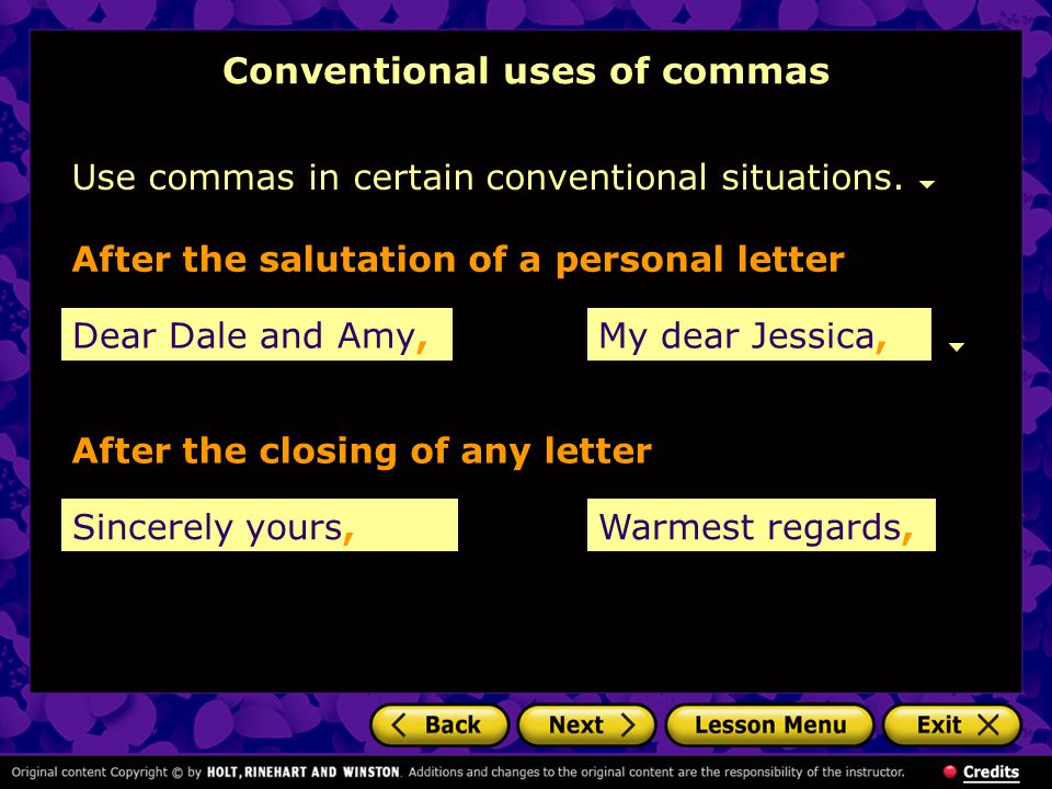 Conventional uses of commas Use commas in certain conventional situations. Dear Dale and Amy, After the salutation of a personal letter After the clos