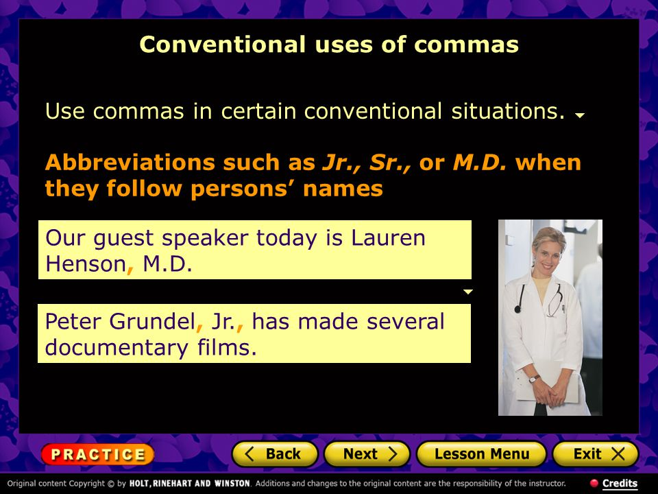 Conventional uses of commas Use commas in certain conventional situations. Our guest speaker today is Lauren Henson, M.D. Abbreviations such as Jr., S