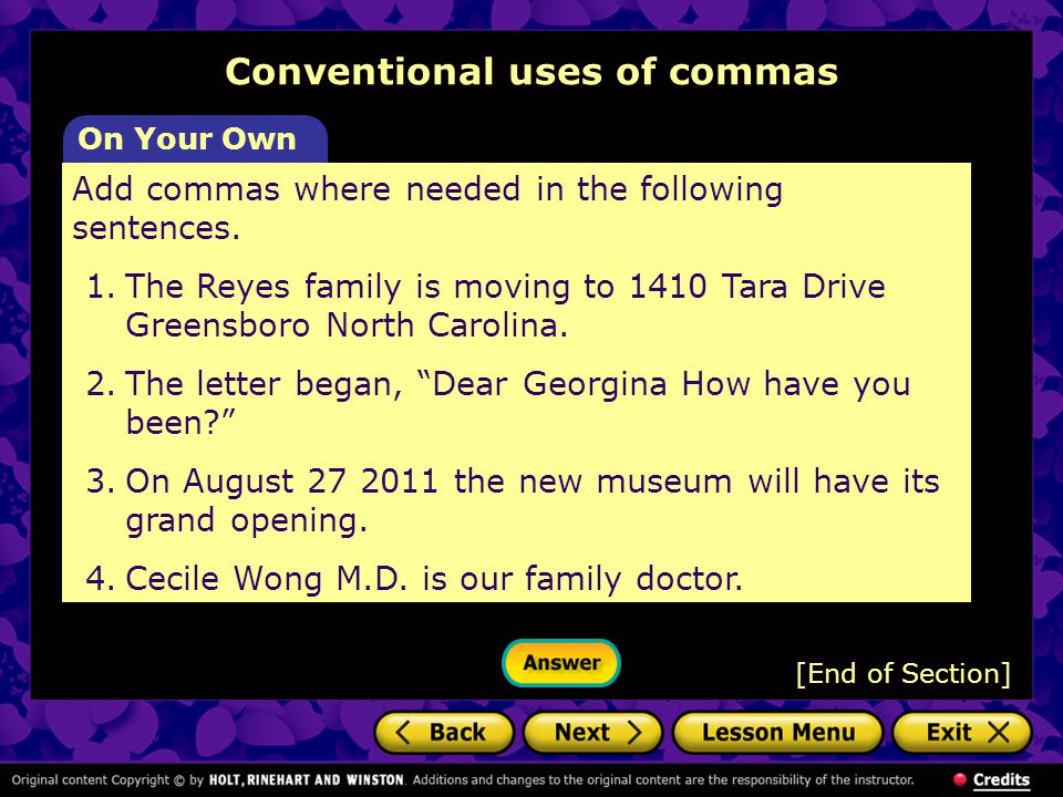 Conventional uses of commas On Your Own Add commas where needed in the following sentences. 1.The Reyes family is moving to 1410 Tara Drive Greensboro