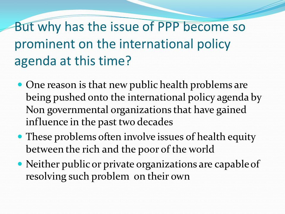 But why has the issue of PPP become so prominent on the international policy agenda at this time.
