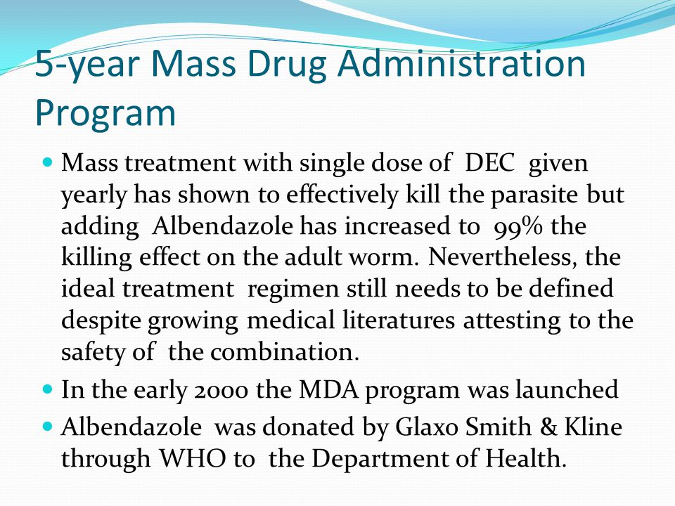 5-year Mass Drug Administration Program Mass treatment with single dose of DEC given yearly has shown to effectively kill the parasite but adding Albendazole has increased to 99% the killing effect on the adult worm.