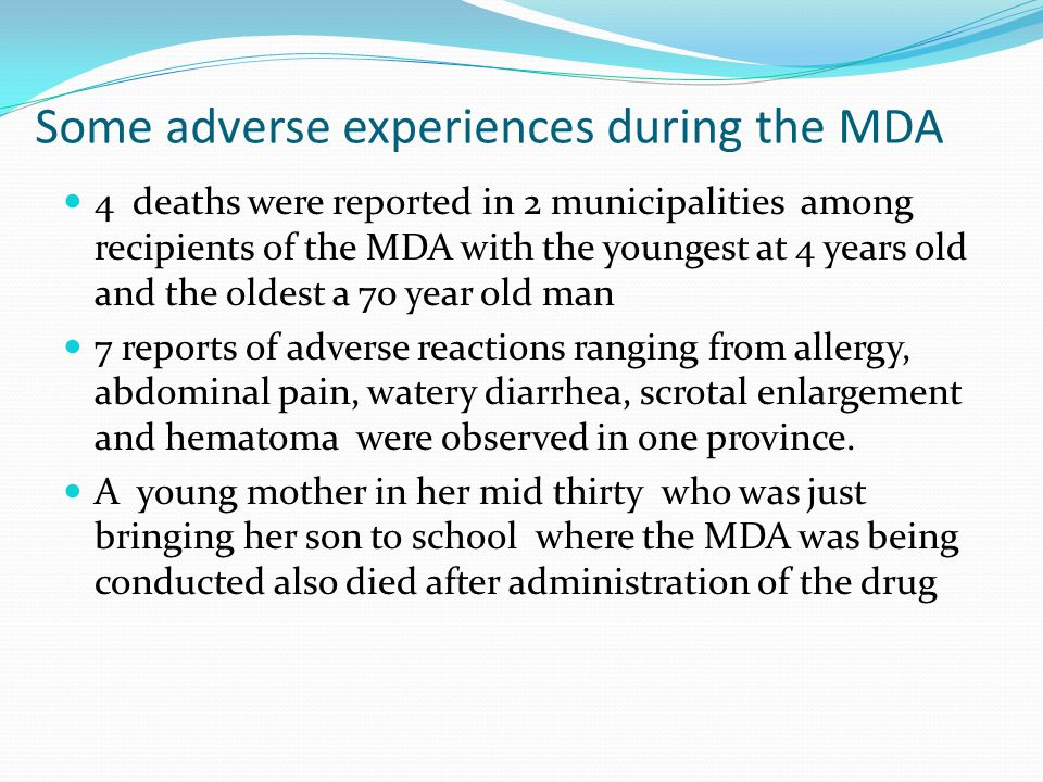 Some adverse experiences during the MDA 4 deaths were reported in 2 municipalities among recipients of the MDA with the youngest at 4 years old and the oldest a 70 year old man 7 reports of adverse reactions ranging from allergy, abdominal pain, watery diarrhea, scrotal enlargement and hematoma were observed in one province.