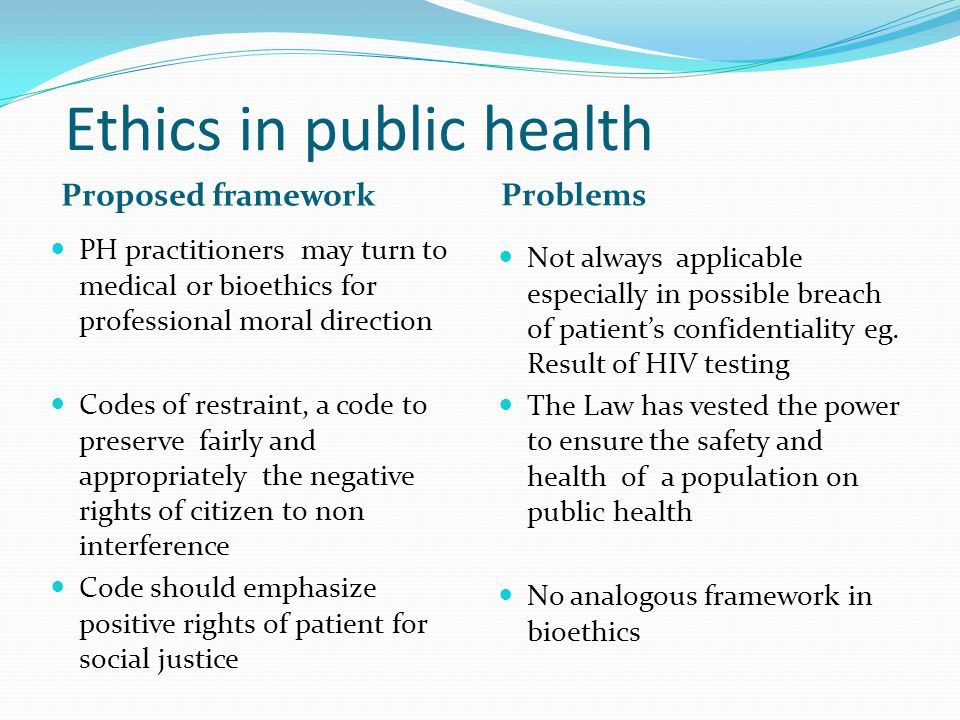 Ethics in public health Proposed framework Problems PH practitioners may turn to medical or bioethics for professional moral direction Codes of restraint, a code to preserve fairly and appropriately the negative rights of citizen to non interference Code should emphasize positive rights of patient for social justice Not always applicable especially in possible breach of patient's confidentiality eg.