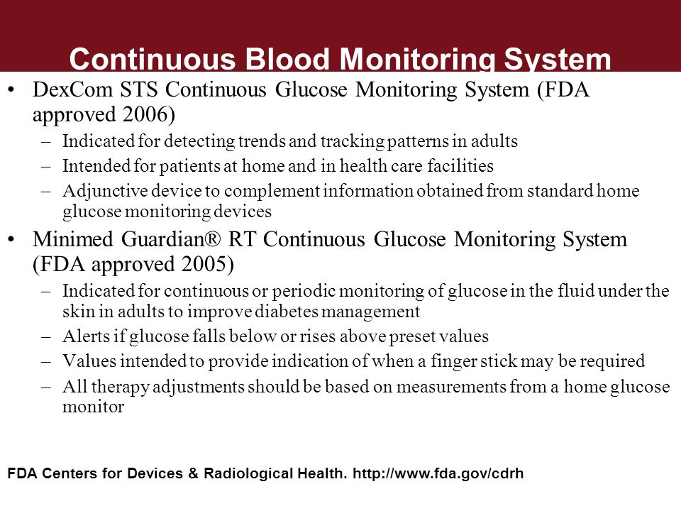 Continuous Blood Monitoring System DexCom STS Continuous Glucose Monitoring System (FDA approved 2006) –Indicated for detecting trends and tracking pa