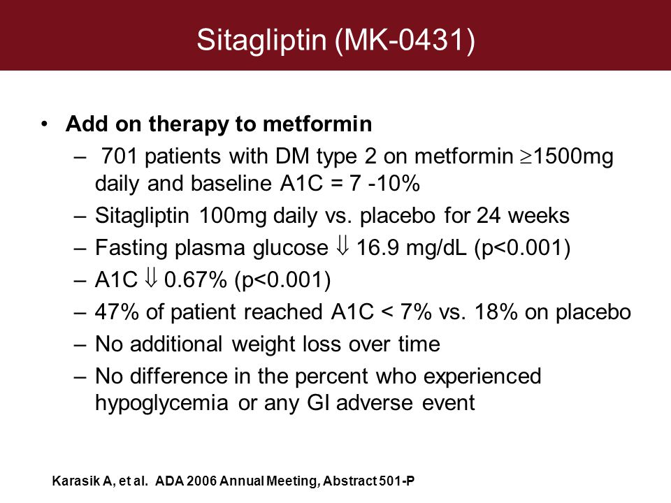 Sitagliptin (MK-0431) Add on therapy to metformin – 701 patients with DM type 2 on metformin  1500mg daily and baseline A1C = 7 -10% –Sitagliptin 100