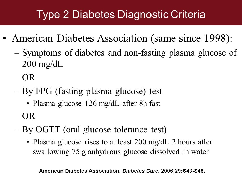 Type 2 Diabetes Diagnostic Criteria American Diabetes Association (same since 1998): –Symptoms of diabetes and non-fasting plasma glucose of 200 mg/dL