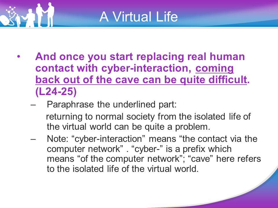 A Virtual Life My boyfriend's Liverpool accent suddenly becomes impossible to interpret after his easily understood words on screen; a secretary's clipped tone seems more rejecting than I'd imagined it would be.(L1-4) –This sentence implies: The author has become more familiar with the virtual world than the real world